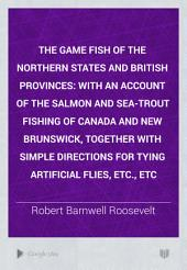 The Game Fish of the Northern States and British Provinces: With an Account of the Salmon and Sea-trout Fishing of Canada and New Brunswick, Together with Simple Directions for Tying Artificial Flies, Etc., Etc
