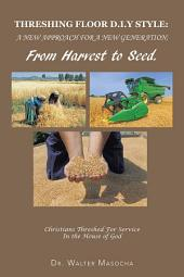 THRESHING FLOOR D.I.Y STYLE: A NEW APPROACH FOR A NEW GENERATION; From Harvest To Seed: Christians Threshed For Service In the House of God