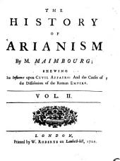 The history of Arianism by M. Maimbourg: shewing its influence upon civil affairs: and the causes of the dissolution of the Roman empire. To which are added, Two introductory discourses. Concerning the nature of error in doctrines merely speculative .... Shewing that the doctrine of the trinity is not merely speculative. With an appendix containing an account of the English writers in the Socinian and Arian controversies, Volume 2