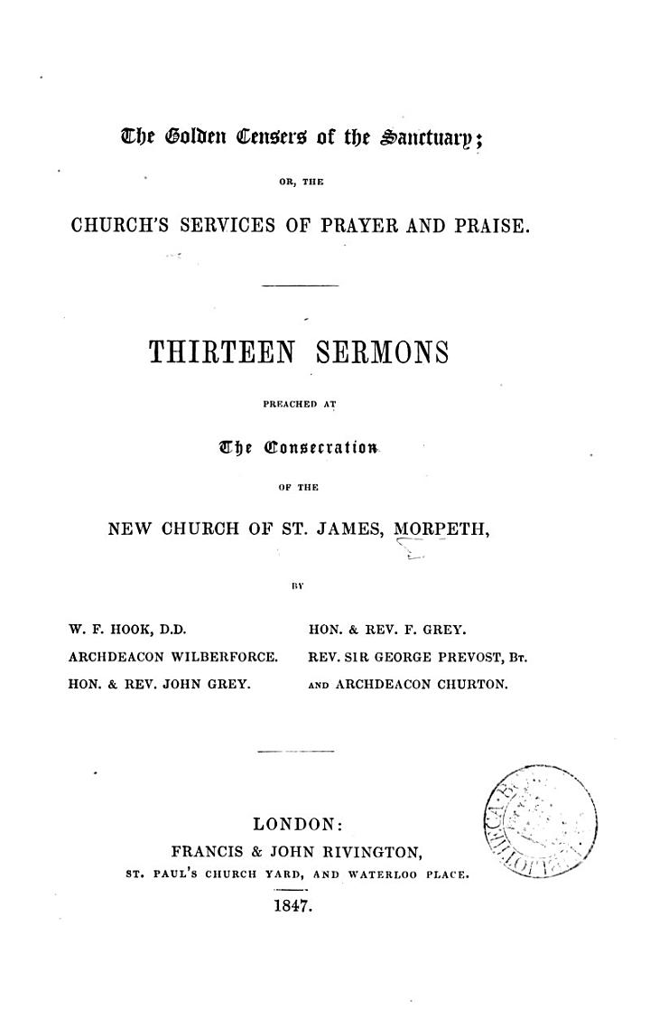 The golden censers of the sanctuary; or, The Church's services of prayer and praise. 13 sermons preached at the consecration of the new church of st. James, Morpeth, by W.F. Hook [and others].