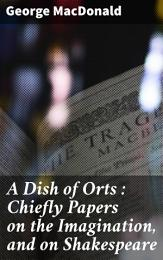 A Dish of Orts : Chiefly Papers on the Imagination, and on Shakespeare