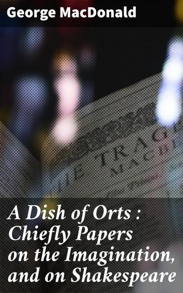A Dish Of Orts Chiefly Papers On The Imagination And On Shakespeare