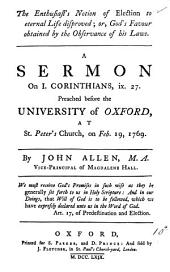 The Enthusiast's Notion of Election to Eternal Life Disproved; Or, God's Favour Obtained by the Observance of His Laws. A Sermon on I. Corinthians, Ix. 27. Preached Before the Unversty of Oxford, at St. Peter's Church, on Feb. 19, 1769. By John Allen, ...