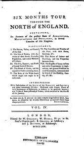 A Six Months Tour Through the North of England: Containing, an Account of the Present State of Agriculture, Manufactures and Population, in Several Counties of this Kingdom: Particularly, I. The Nature, Value, and Rental of the Soil; II. The Size of Farms, with Accounts of Their Stock, Products, Population, and Various Methods of Culture; III. The Use, Expence and Profit of Several Sorts of Manure; IV. The Breed of Cattle, and the Respective Profits Attending Them; V. The State of the Waste Lands which Might and Ought to be Cultivated; VI. The Condition and Number of the Poor, with Their Rates, Earnings, &c.; VII. The Prices of Labour and Provisions, and the Proportion Between Them; VIII. The Register of Many Curious and Useful Experiments in Agriculture, and General Practices in Rural Oeconomics Communicated by Several of the Nobility, Gentry, &c. &c. Interspersed with Descriptions of the Seats of the Nobility and Gentry; and Other Remarkable Objects: Illustrated with Copper Plates of Such Implements of Husbandry, as Deserve to be Generally Known; and Views of Some Picturesque Scenes, which Occurred in the Course of the Journey, Volume 4