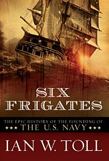 Six Frigates  The Epic History of the Founding of the U S  Navy Book