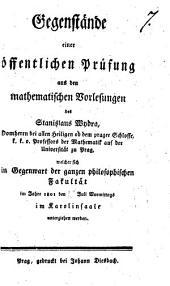 Gegenstände einer öffentlichen Prüfung aus den mathematischen Vorlesungen des Stanislaus Wydra, Domherrn bei allen Heiligen ob dem prager Schlosse, k.k.o. Professors der Mathematik auf der Universität zu Prag, welcher sich in Gegenwart der ganzen philosophischen Fakultät im Jahre 1801 den 15 Juli Vormittags, im Karolinsaale unterziehen werden