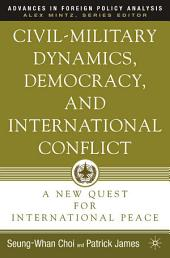 Civil-Military Dynamics, Democracy, and International Conflict: A New Quest for International Peace