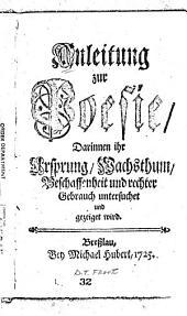 Anleitung zur Poesie: darinnen ihr Ursprung, Wachs t hum, Beschaffenheit und rechter Geprauch untersuchet und gezeiget wird