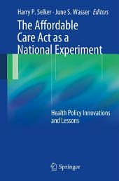 The Affordable Care Act as a National Experiment: Health Policy Innovations and Lessons