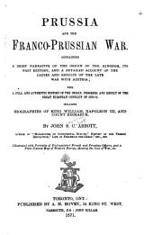 Prussia and the Franco-Prussian War : Containing a Brief Narrative of the Origin of the Kingdom, Its Past History, and a Detailed Account of the Causes and Results of the Late War with Austria : with a Full and Authentic History of the Origin, Progress, and Result of the Great European Conflict of 1870-71 ; Including Biographies of King William, Napoleon III, and Count Bismarck