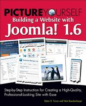 Picture Yourself Building a Website with Joomla! 1.6:: Step-by-Step Instruction for Creating a High-Quality, Professional-Looking Site with Ease