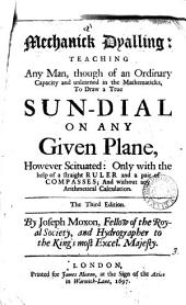 Mechanick dyalling: teaching any man, to draw a true sun-dyal on any given plane, however scituated: Volume 3