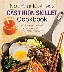 Not Your Mother S Cast Iron Skillet Cookbook Book PDF
