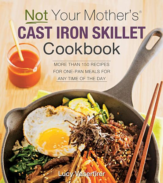 Not Your Mother s Cast Iron Skillet Cookbook