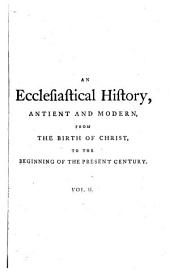 An Ecclesiastical History, Antient and Modern, from the Birth of Christ to the Beginning of the Present Century: In which the Rise, Progress and Variations of Church Power are Considered in Their Connexion with the State of Learning and Philosophy, and the Political History of Europe During that Period, Volume 2