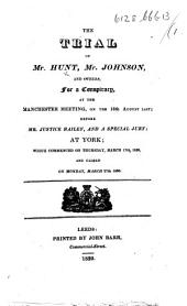 The Trial of Mr. Hunt, Mr. Johnson, and Others for a Conspiracy, at the Manchester Meeting, on the 16th. August Last [1819]; Before Mr. Justice Bailey, and a Special Jury, at York; which Commenced on Thursday, March 17th, 1820, and Closed on Monday, March 27th 1820