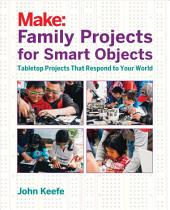 Family Projects for Smart Objects: Tabletop Projects That Respond to Your World