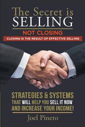 The Secret Is Selling Not Closing. Closing Is the Result of Effective Selling.: STRATEGIES and SYSTEMS THAT WILL HELP YOU SELL IT NOW and INCREASE YOUR INCOME!