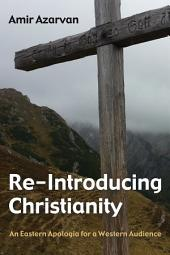 Re-Introducing Christianity: An Eastern Apologia for a Western Audience
