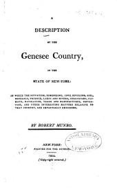 A Description of the Genesee Country, in the State of New-York: In which the Situation, Dimensions, Civil Divisions, Soil, Minerals, Produce, Lakes and Rivers, Curiosities, Climate, Navigation, Trade and Manufactures, Population, and Other Interesting Matters Relative to that Country, are Impartially Described