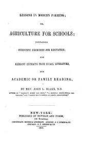 Lessons in Modern Farming, Or, Agriculture for Schools: Containing Scientific Exercises for Recitation, and Elegant Extracts from Rural Literature, for Academic Or Family Reading