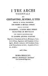 I tre archi trionfali di Constantino, Severo e Tito: eseguiti in piccola proporzione con marmo e metalli