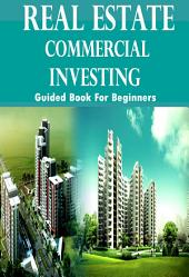 Real Estate N Commercial Investing Guided Book For Beginners: How To Make Money From Real Estate Financing N Marketing