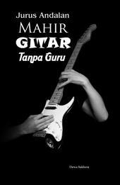 Jurus Andalan Mahir Gitar Tanpa Guru: Asal Usul Tentang Gitar, Tips-Tips Dalam Bermain Gitar