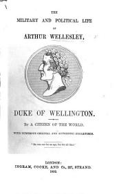 The Military and Political Life of Arthur Wellesley ... By a Citizen of the World. With ... Engravings