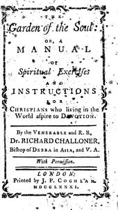 The Garden of the Soul Or, A Manual of Spiritual Exercises and Instructions for Christians: Who Living in the World Aspire to Devotion. By the Venerable and R.R., Dr. Richard Challoner, Bishop of Debra in Asia, and, Volume 1