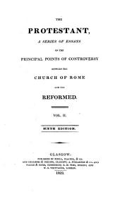The protestant: a series of essays on the principal points of controversy between the Church of Rome and the Reformed ...