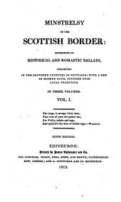 Minstrelsy of the Scottish Border: Consisting of Historical and Romantic Ballads, Collected in the Southern Counties of Scotland : with a Few of Modern Date, Founded Upon Local Traditions ; in Three Volumes, Volume 1