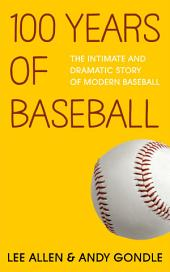 100 Years of Baseball: The Intimate and Dramatic Story Of Modern Baseball