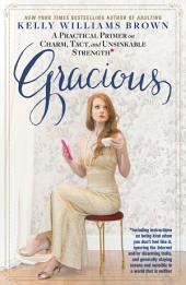Gracious: A Practical Primer on Charm, Tact, and Unsinkable Strength: Including instructions on being kind when you don't feel like it, ignoring the Internet and/or disarming trolls, and generally staying serene and sensible in a world that is neithe