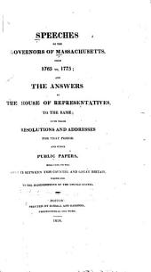 Speeches of the Governors of Massachusetts from 1765-1775: And the Answers of the House of Representatives to the Same; with Their Resolutions and Addresses for that Period and Other Public Papers Relating to the Dispute Between this Country and Great Britain which Led to the Independence of the United States