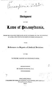 An Abridgment of the Laws of Pennsylvania: From the Year One Thousand Seven Hundred, to the Second Day of April, One Thousand Eight Hundred and Eleven. With References to Reports of Judicial Decisions in the Supreme Court of Pennsylvania