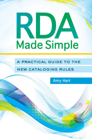 RDA Made Simple  A Practical Guide to the New Cataloging Rules
