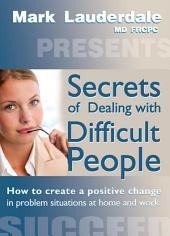 Secrets of Dealing with Difficult People: How to Create a Positive Change in Problem Situations at Home and Work