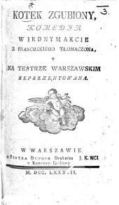 Kotek zgubiony, komedya w iednym akcie [and in prose] z francuzkiego tłomaczona [by W. Bogusławski], etc