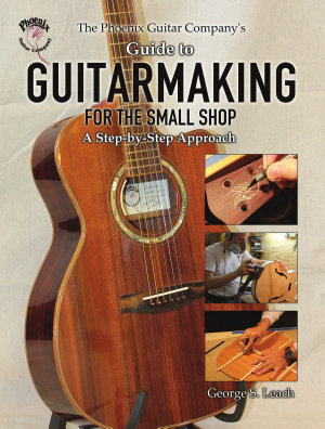 The Phoenix Guitar Company s Guide to Guitarmaking for the Small Shop