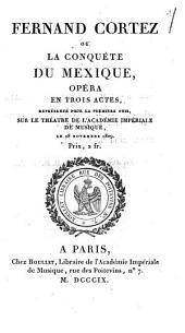 Fernand Cortez ou La conquête du Mexique: opéra en trois actes, représenté pour la premiere fois, sur le théatre de l'Académie Impériale de Musique, le 28 novembre 1809