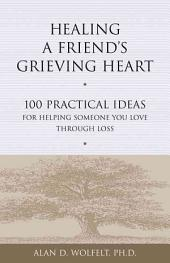 Healing a Friend's Grieving Heart: 100 Practical Ideas for Helping Someone You Love Through Loss