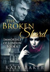 The Broken Shard (A paranormal romance): Immortals of London Book 6