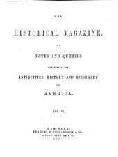The Historical Magazine: And Notes and Queries Concerning the Antiquities, History, and Biography of America, Volume 6