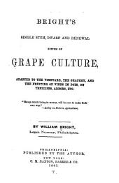 Bright's Single Stem, Dwarf and Renewal System of Grape Culture: Adapted to the Vineyard, the Grapery, and the Fruiting of Vines in Pots, on Trellises, Arbors, Etc. ...