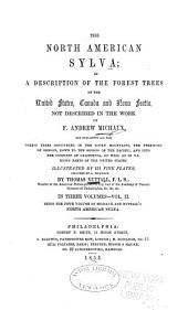 The North American sylva; or, A description of the forest of the United States, Canada and Nova Scotia: Considered particularly with respect ot their use in the arts and their introduction into commerce. To which is added a description of the most useful of the European forest trees ...