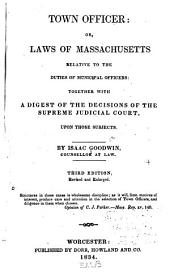 Town Officer, Or, Laws of Massachusetts Relative to the Duties of Municipal Officers: Together with a Digest of the Decisions of the Supreme Judicial Court Upon Those Subjects