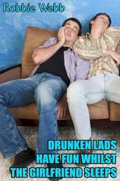 Drunken Lads(18) Have Fun Whilst The Girlfriend Sleeps