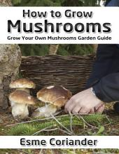 How to Grow Mushrooms: Grow Your Own Mushrooms Garden Guide