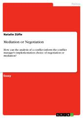 Mediation or Negotiation: How can the analysis of a conflict inform the conflict manager's implementation choice of negotiation or mediation?